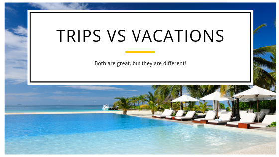 The Difference Between a Trip and a Vacation!